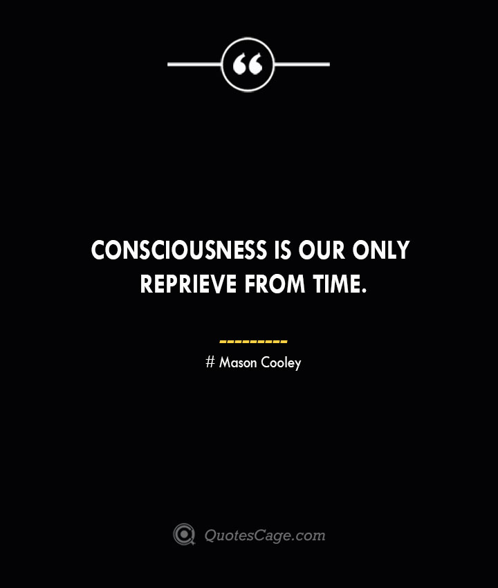 Consciousness is our only reprieve from Time. Mason Cooley