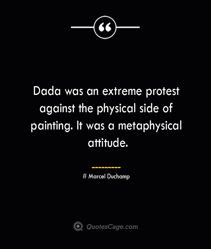 Dada was an extreme protest against the physical side of painting. It was a metaphysical attitude. Marcel Duchamp