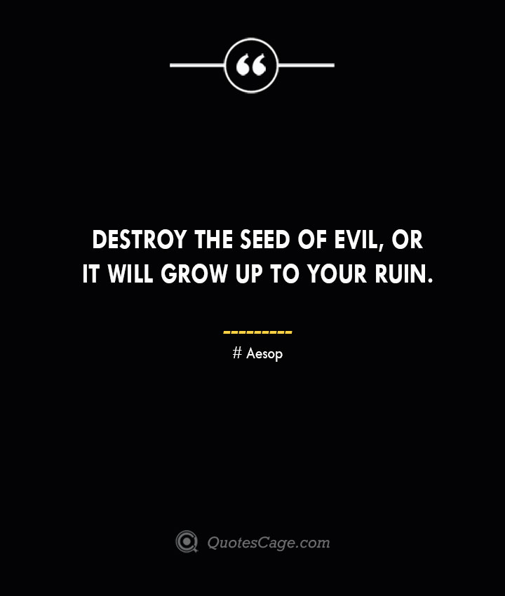 Destroy the seed of evil or it will grow up to your ruin. –Aesop
