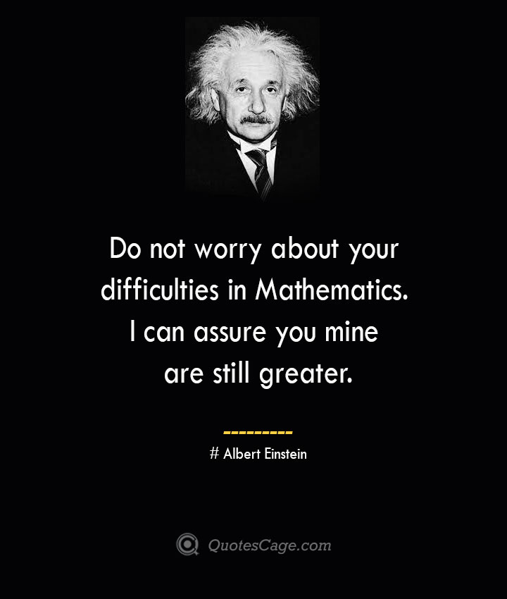 Do not worry about your difficulties in Mathematics. I can assure you mine are still greater. –Albert Einstein