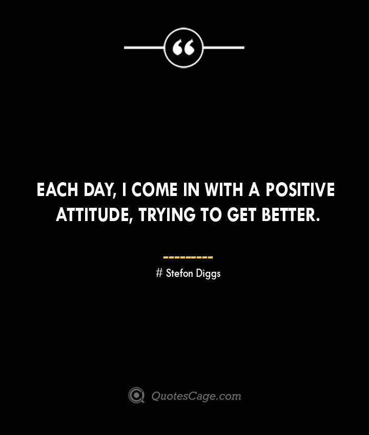 Each day I come in with a positive attitude trying to get better. Stefon Diggs