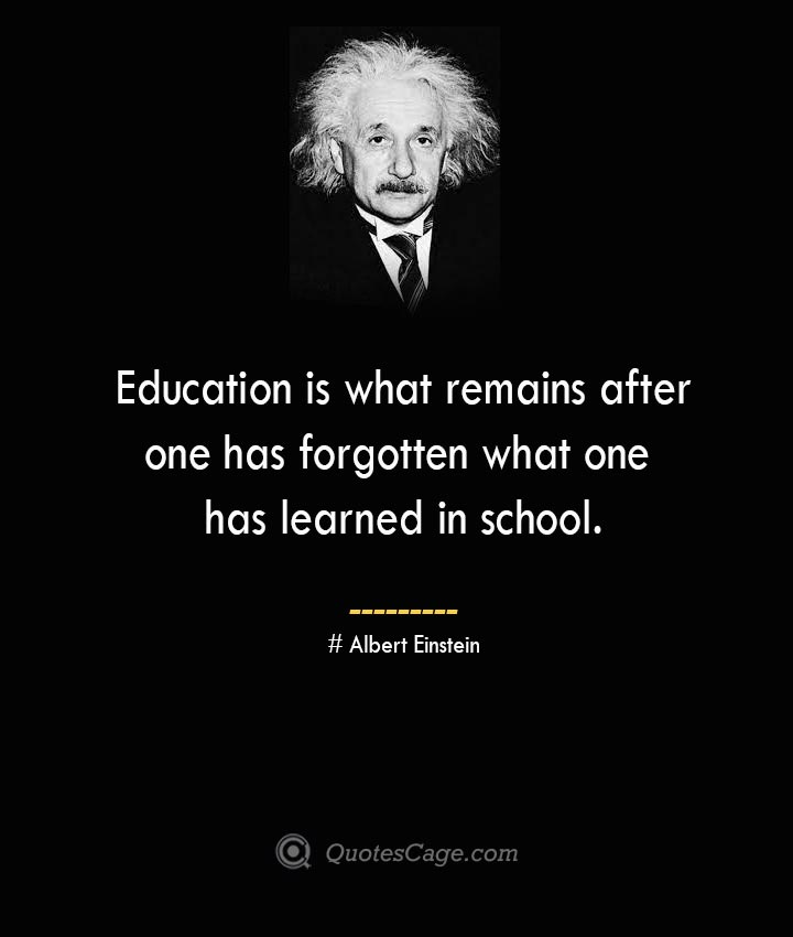 Education is what remains after one has forgotten what one has learned in school. –Albert Einstein