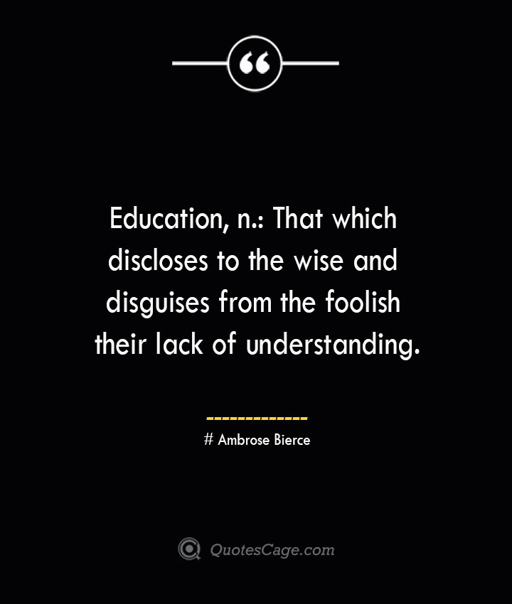 Education n That which discloses to the wise and disguises from the foolish their lack of understanding. Ambrose Bierce