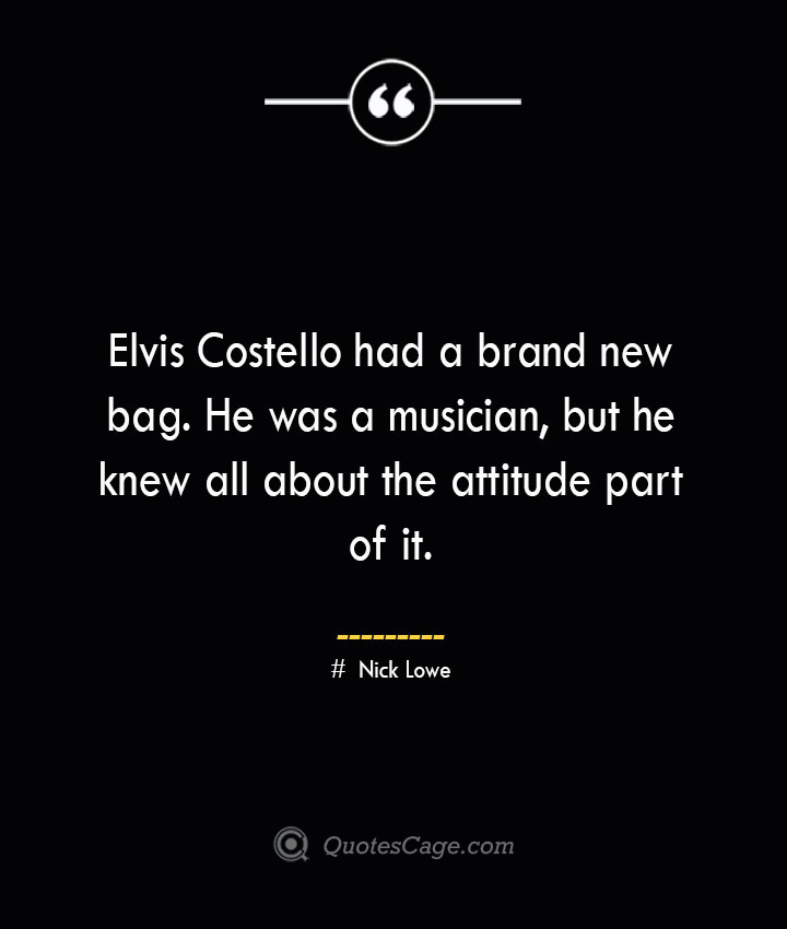 Elvis Costello had a brand new bag. He was a musician but he knew all about the attitude part of it. Nick Lowe