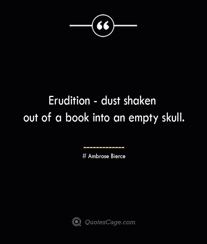 Erudition dust shaken out of a book into an empty skull. Ambrose Bierce