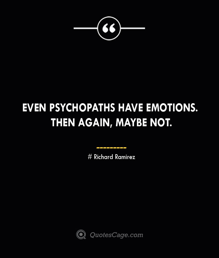 Even psychopaths have emotions. Then again maybe not. — Richard Ramirez