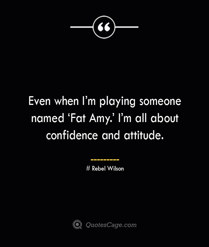 Even when Im playing someone named 'Fat Amy. Im all about confidence and attitude. Rebel Wilson