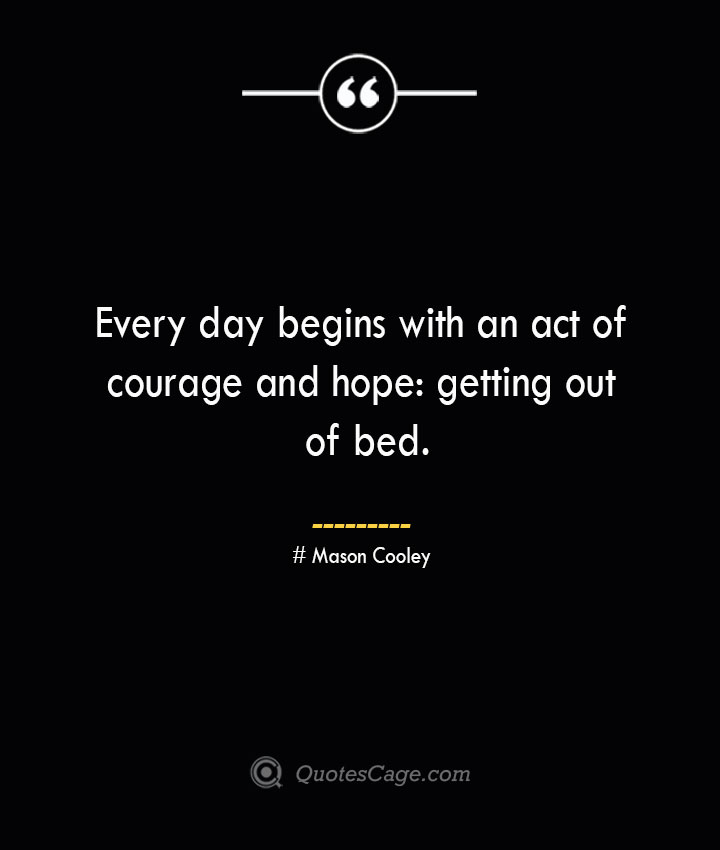 Every day begins with an act of courage and hope getting out of bed. Mason Cooley