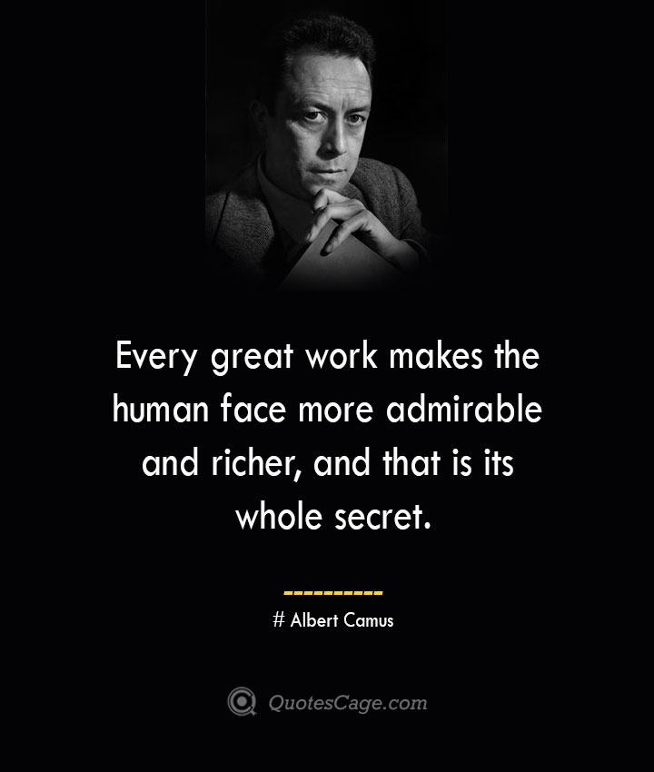 Every great work makes the human face more admirable and richer and that is its whole secret. –Albert Camus