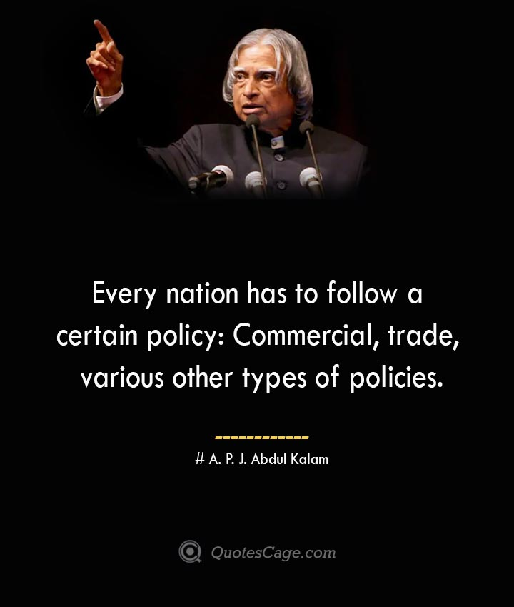 Every nation has to follow a certain policy Commercial trade various other types of policies. A. P. J. Abdul Kalam