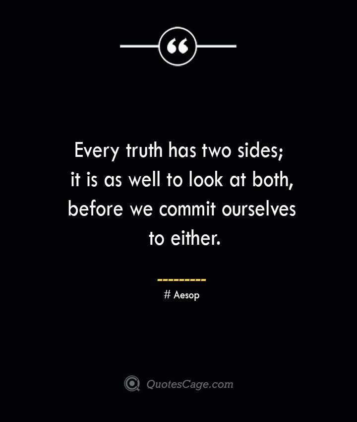 Every truth has two sides it is as well to look at both before we commit ourselves to either. –Aesop