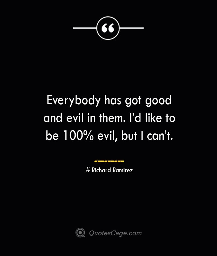 Everybody has got good and evil in them. Id like to be 100 evil but I cant.– Richard Ramirez