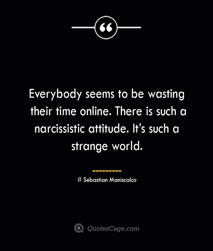 Everybody seems to be wasting their time online. There is such a narcissistic attitude. Its such a strange world. Sebastian Maniscalco