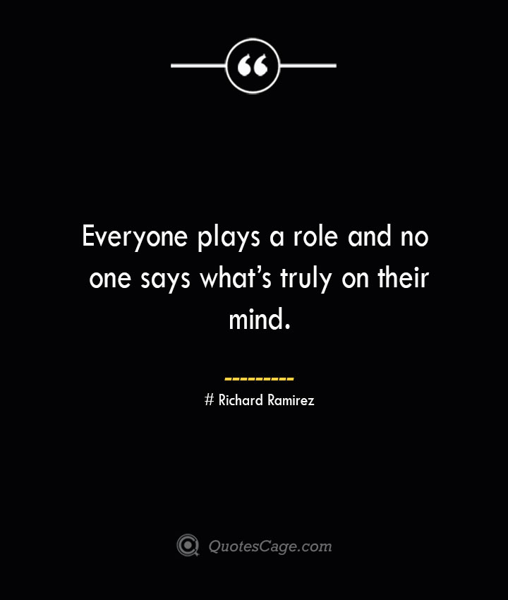 Everyone plays a role and no one says whats truly on their mind.– Richard Ramirez