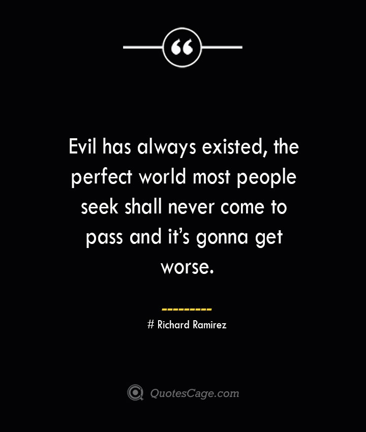 Evil has always existed the perfect world most people seek shall never come to pass and its gonna get worse.– Richard Ramirez