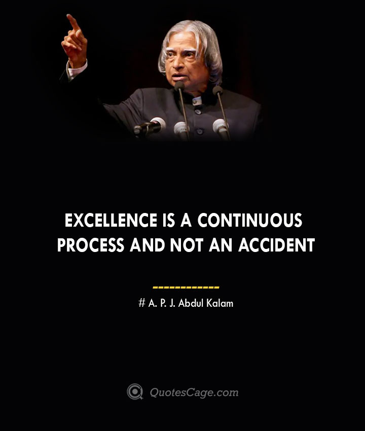 Excellence is a continuous process and not an accident A. P. J. Abdul Kalam