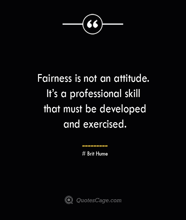 Fairness is not an attitude. Its a professional skill that must be developed and exercised. Brit Hume