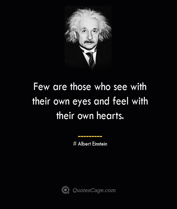 Few are those who see with their own eyes and feel with their own hearts. –Albert Einstein