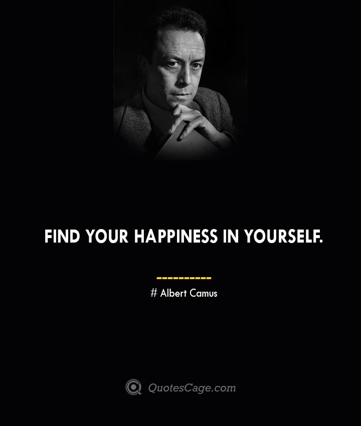 Find your happiness in yourself. – Albert Camus