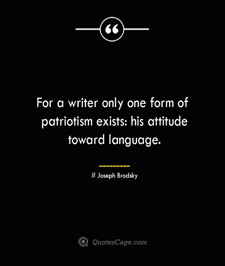 For a writer only one form of patriotism exists his attitude toward language. Joseph Brodsky