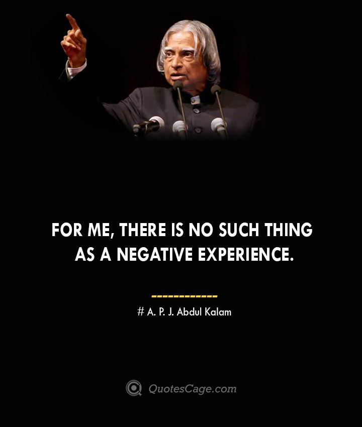For me there is no such thing as a negative experience. A. P. J. Abdul Kalam