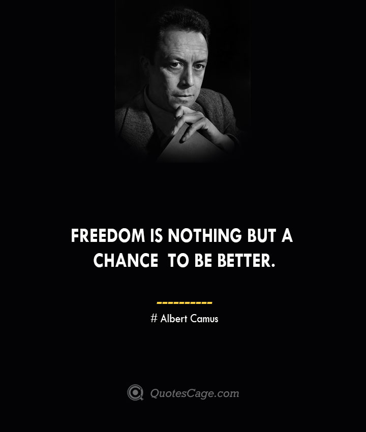 Freedom is nothing but a chance to be better. –Albert Camus