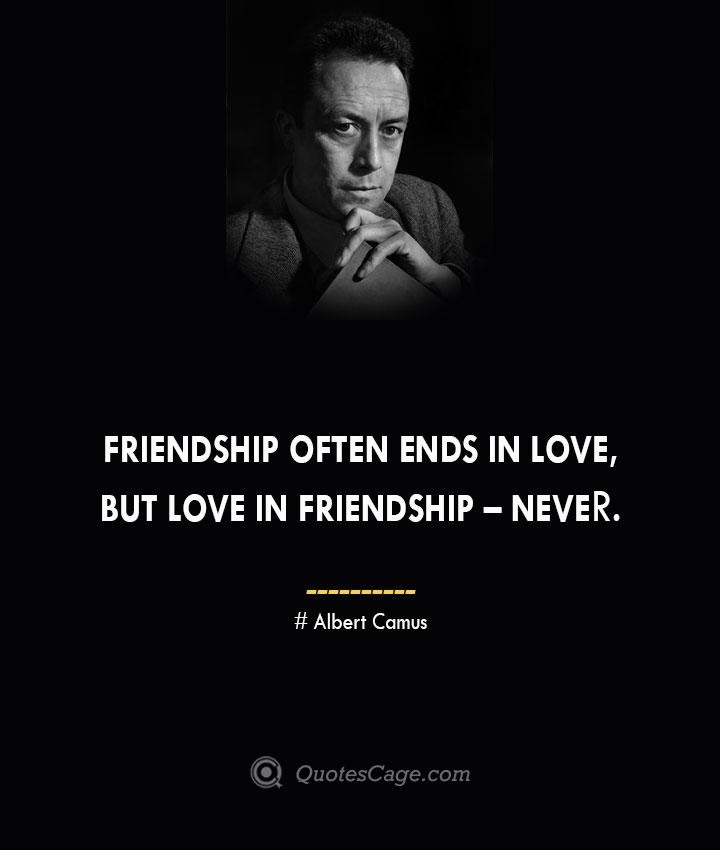 Friendship often ends in love but love in friendship – never. –Albert Camus