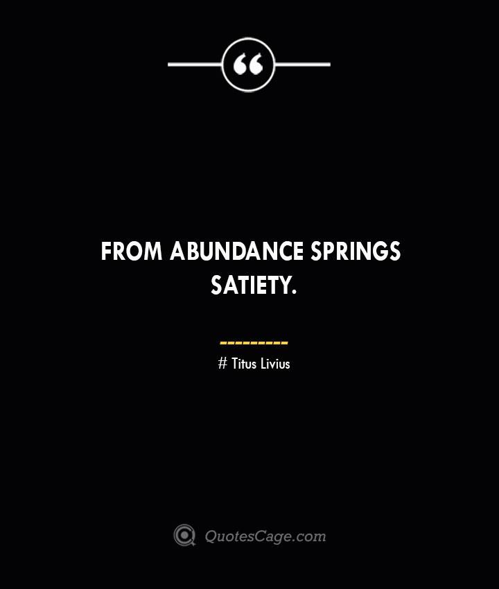 From abundance springs satiety. Titus Livius.