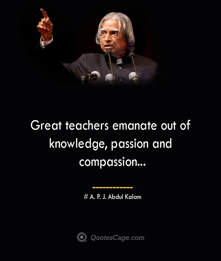 Great teachers emanate out of knowledge passion and compassion.. A. P. J. Abdul Kalam