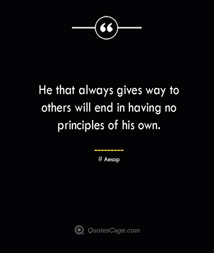 He that always gives way to others will end in having no principles of his own. –Aesop