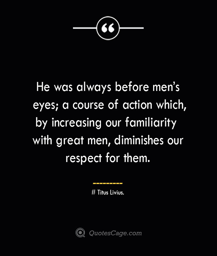 He was always before mens eyes a course of action which by increasing our familiarity with great men diminishes our respect for them. – Titus Livius.