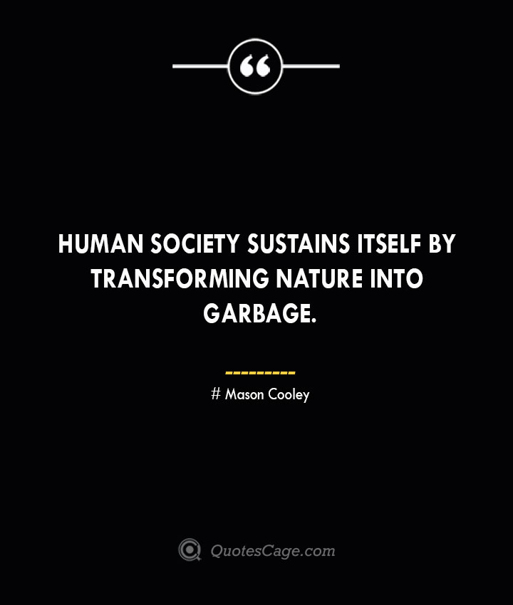 Human society sustains itself by transforming nature into garbage. Mason Cooley