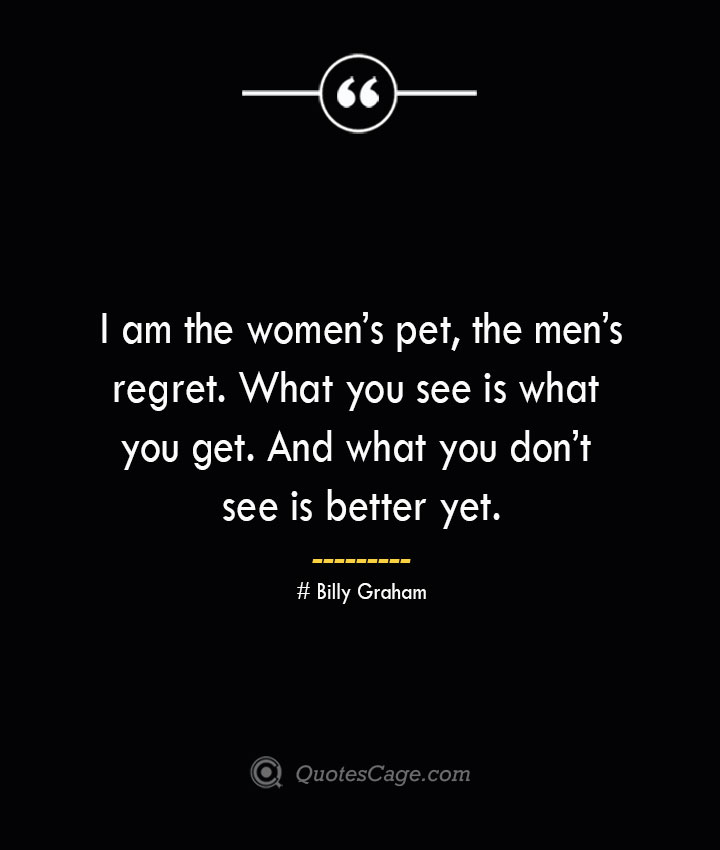 I am the womens pet the mens regret. What you see is what you get. And what you dont see is better yet. — Billy Graham