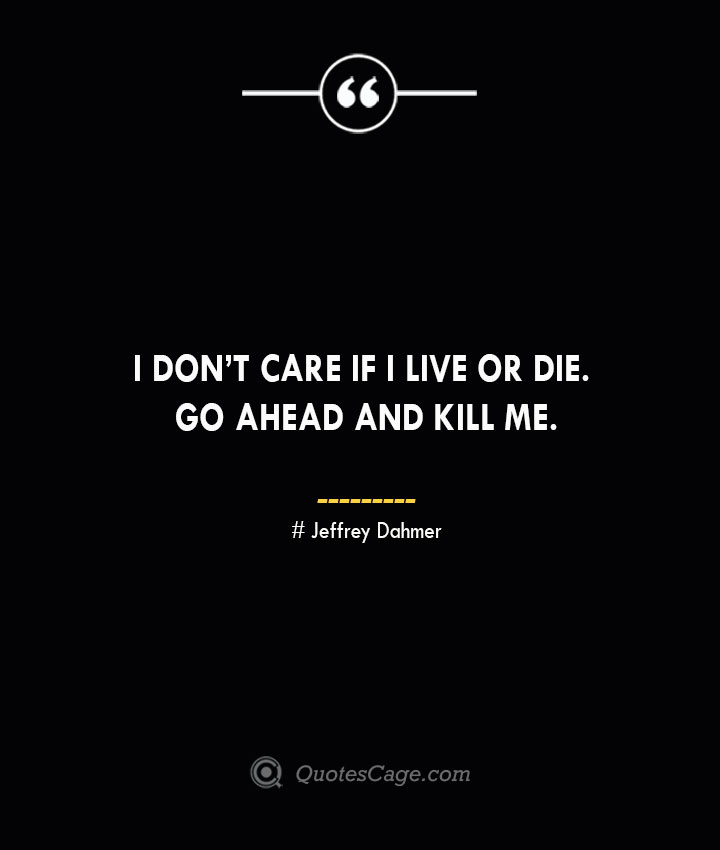 I dont care if I live or die. Go ahead and kill me. Jeffrey Dahmer