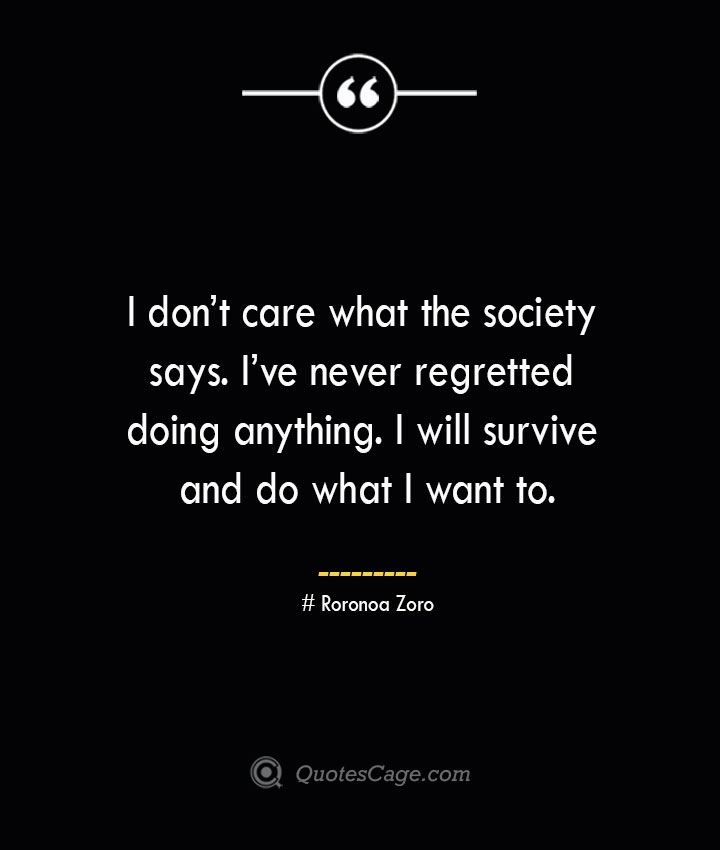 I dont care what the society says. Ive never regretted doing anything. I will survive and do what I want to. Roronoa Zoro