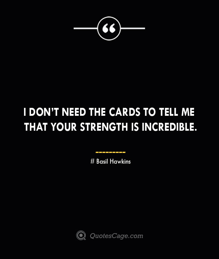 I dont need the cards to tell me that your strength is incredible. – Basil Hawkins