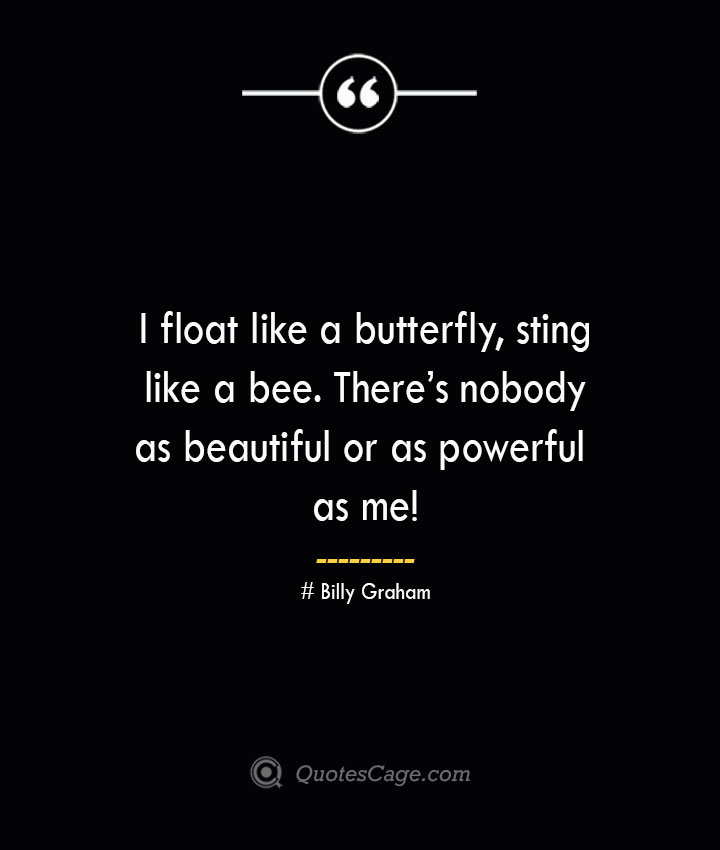 I float like a butterfly sting like a bee. Theres nobody as beautiful or as powerful as me — Billy Graham