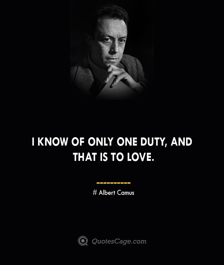 I know of only one duty and that is to love. –Albert Camus