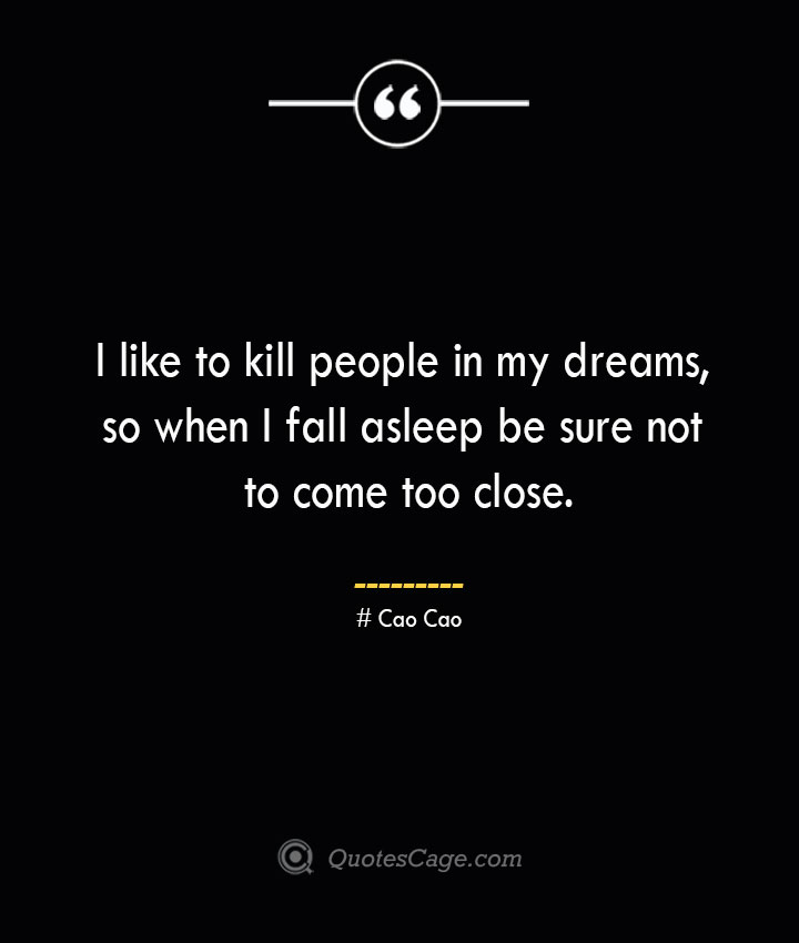I like to kill people in my dreams so when I fall asleep be sure not to come too close. Cao Cao