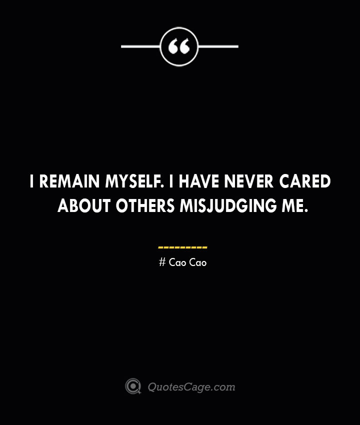 I remain myself. I have never cared about others misjudging me. Cao Cao