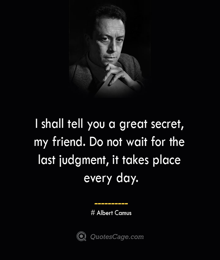 I shall tell you a great secret my friend. Do not wait for the last judgment it takes place every day. – Albert Camus