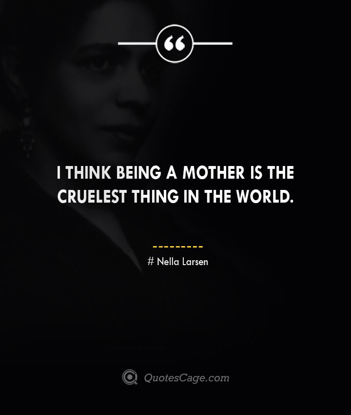 I think being a mother is the cruelest thing in the world. Nella Larsen