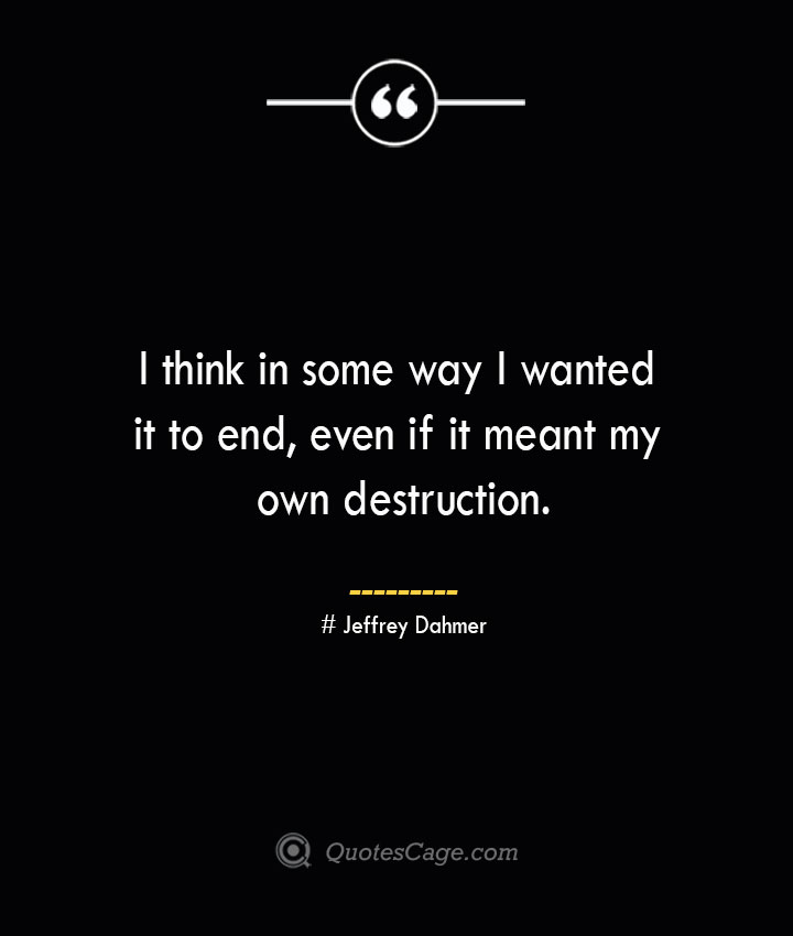 I think in some way I wanted it to end even if it meant my own destruction. Jeffrey Dahmer