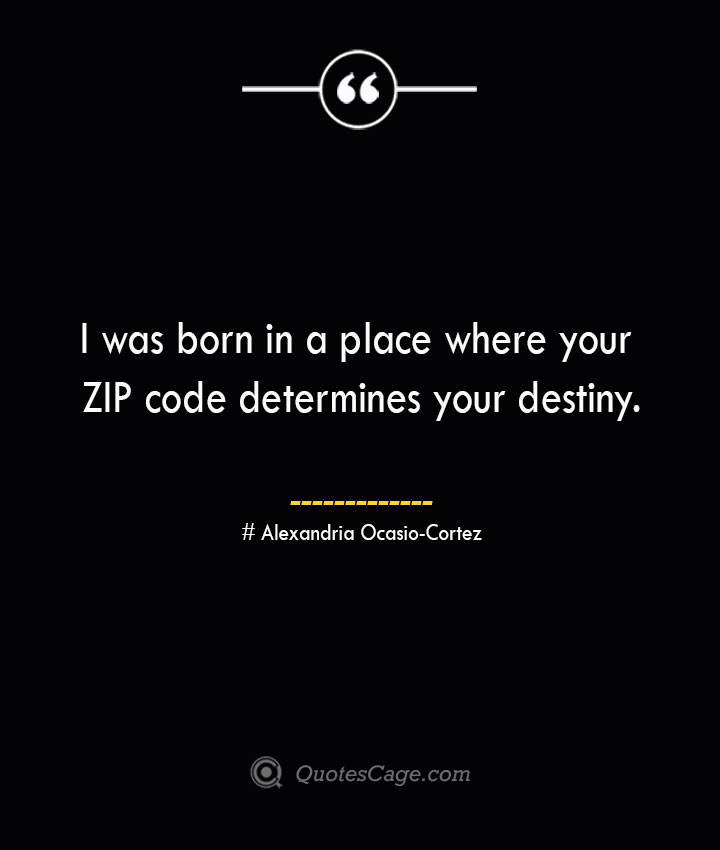 I was born in a place where your ZIP code determines your destiny. Alexandria Ocasio Cortez