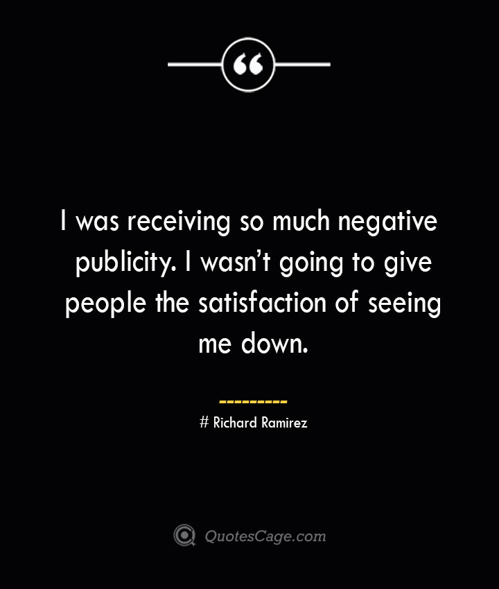 I was receiving so much negative publicity. I wasnt going to give people the satisfaction of seeing me down.– Richard Ramirez