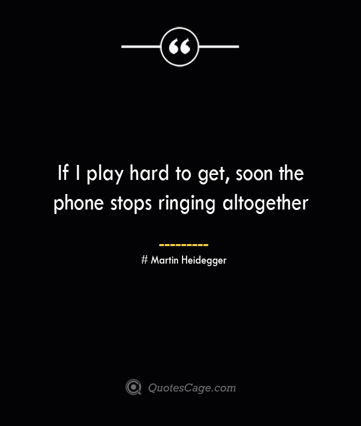 If I play hard to get soon the phone stops ringing altogether. Mason Cooley