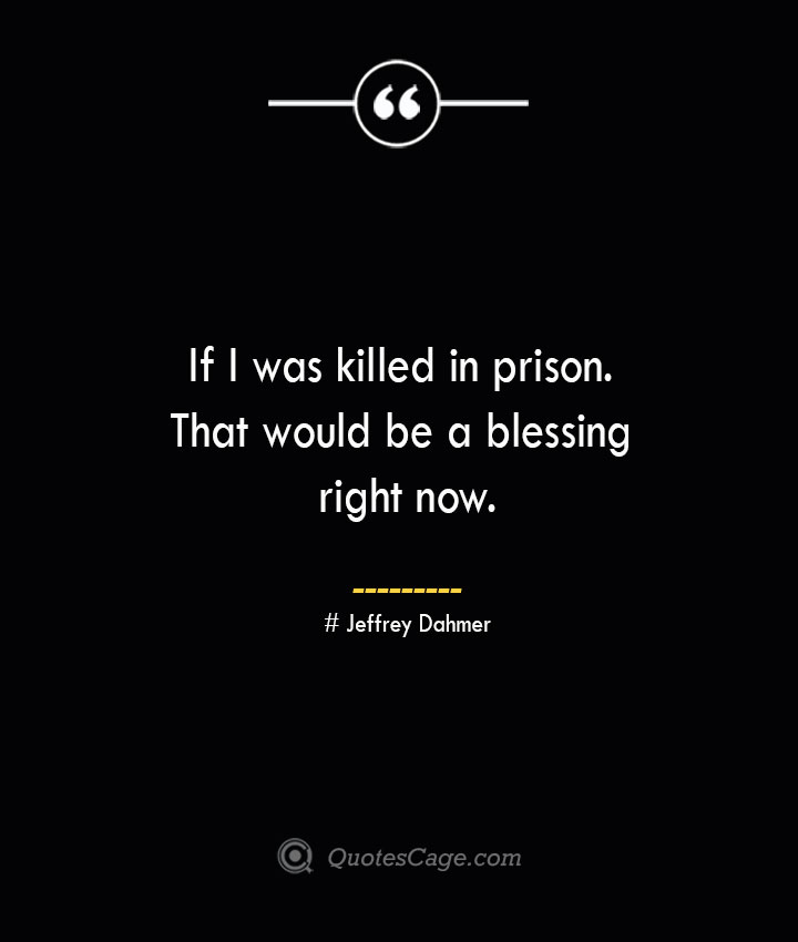 If I was killed in prison. That would be a blessing right now. Jeffrey Dahmer