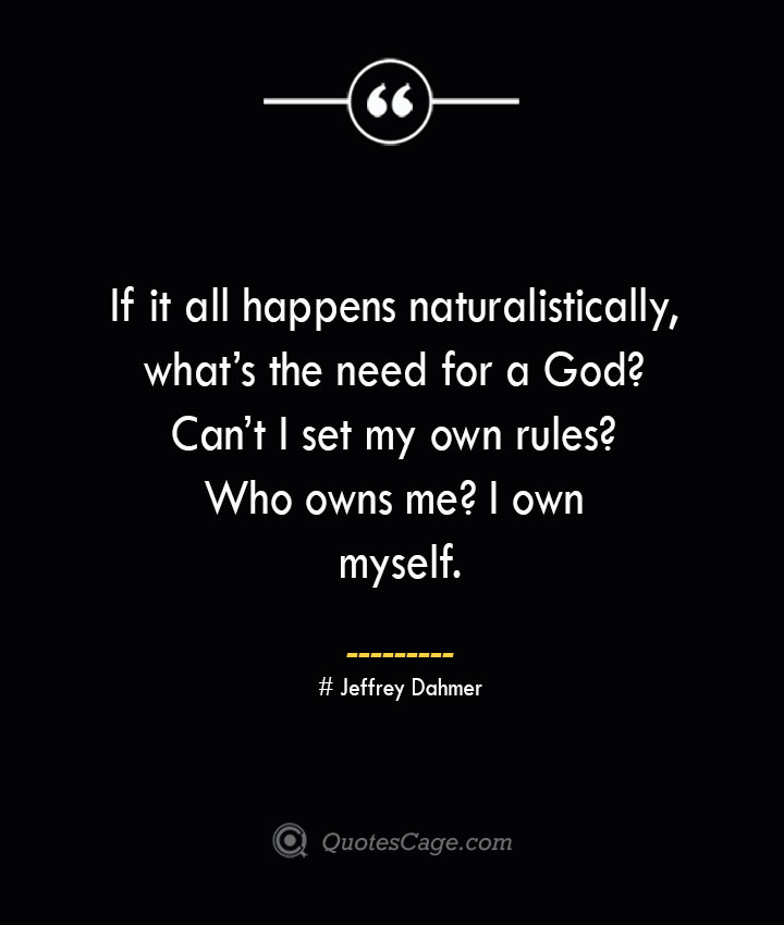 If it all happens naturalistically whats the need for a God Cant I set my own rules Who owns me I own myself. Jeffrey Dahmer