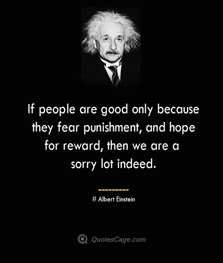 If people are good only because they fear punishment and hope for reward then we are a sorry lot indeed. –Albert Einstein