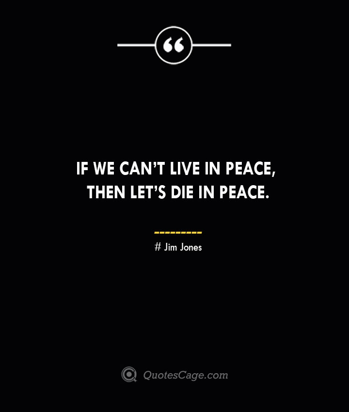 If we cant live in peace then lets die in peace. — Jim Jones